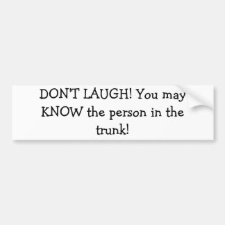 """""""DON'T LAUGH! You may KNOW the person.."""" sticker Bumper Sticker"""