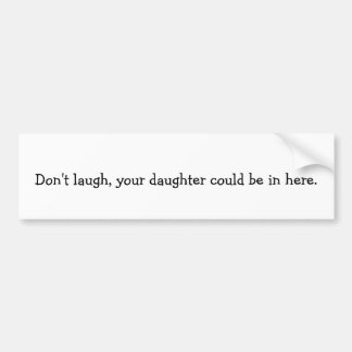 Don't laugh, your daughter could be in here. bumper sticker