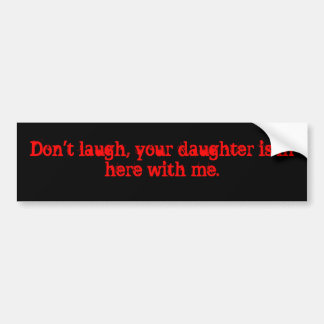 Don't laugh, your daughter is in here with me. bumper sticker