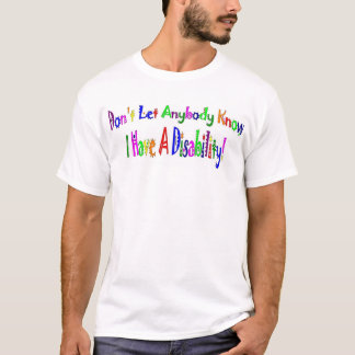 Don't Let Anybody Know I have A Disability! T-Shirt