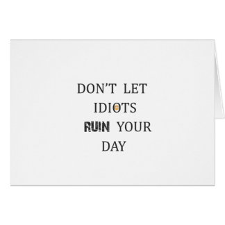 DON'T LET IDIOTS RUIN YOUR DAY CARD