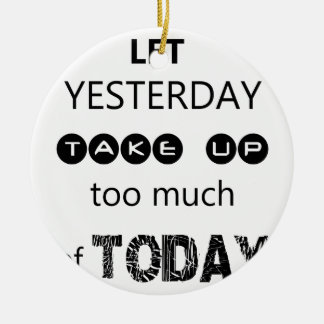 don't let yesterday take up too much of today round ceramic ornament