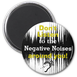 Don't Listen To The Negative Noises Around You! Magnet