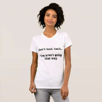 Don't Look Back...You Aren't Going That Way. T-Shirt