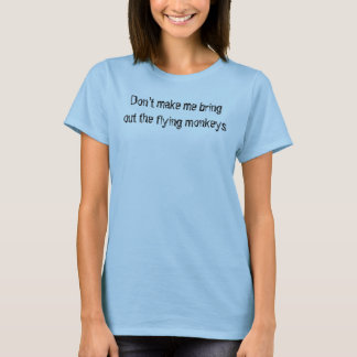 Don't make me bring out the flying monkeys T-Shirt