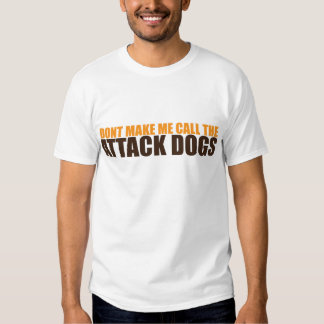 DON'T MAKE ME CALL THE ATTACK DOGS TEE SHIRTS