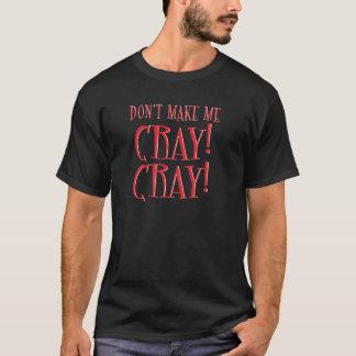 don't make me cray cray! T-Shirt
