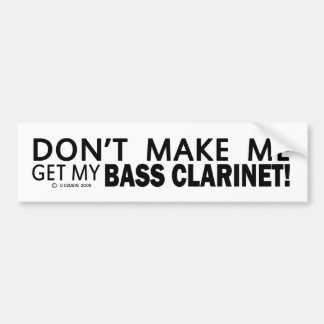 Dont Make Me Get My Bass Clarinet Bumper Bumper Sticker