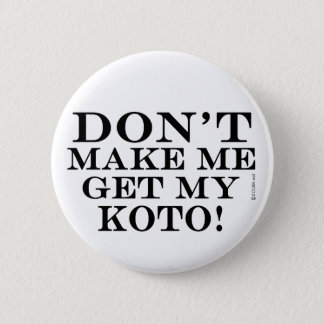 Dont Make Me Get My Koto 2 Inch Round Button