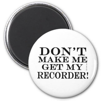 Dont Make Me Get My Recorder Magnet