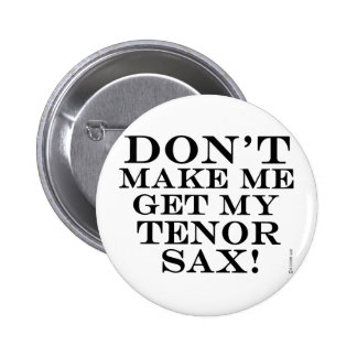 Dont Make Me Get My Tenor Sax 2 Inch Round Button