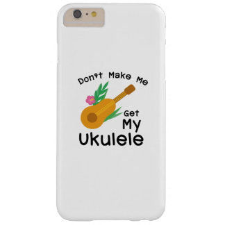 Don't Make Me Get My Ukulele Uke Music Lover Gift Barely There iPhone 6 Plus Case