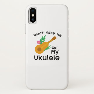 Don't Make Me Get My Ukulele Uke Music Lover Gift iPhone X Case