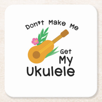Don't Make Me Get My Ukulele Uke Music Lover Gift Square Paper Coaster