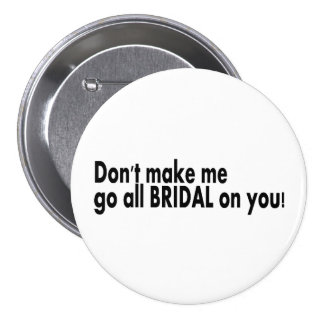 Dont Make Me Go All Bridal On You 3 Inch Round Button
