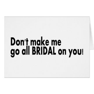 Dont Make Me Go All Bridal On You Greeting Card