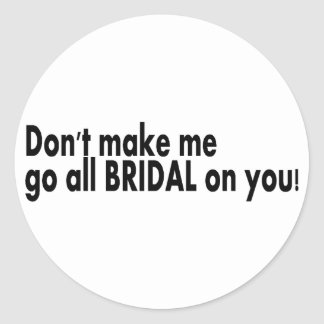 Dont Make Me Go All Bridal On You Round Sticker