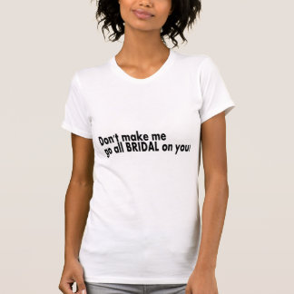 Dont Make Me Go All Bridal On You Tees