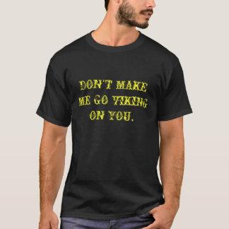 DON'T MAKE ME GO VIKING ON YOU. T-Shirt
