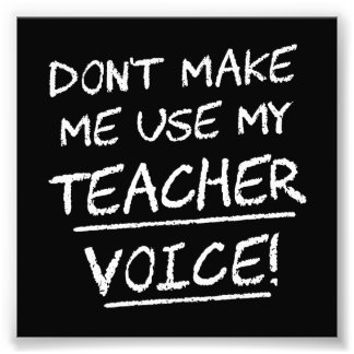 Don't Make Me Use My Teacher Voice Art Photo