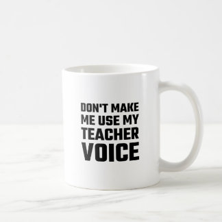Don't Make Me Use My Teacher Voice Coffee Mug