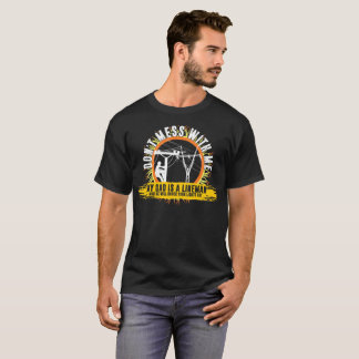 Dont Mess With Me My Dad Is A Lineman T-Shirt