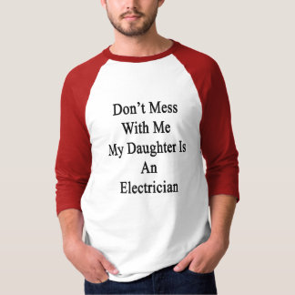 Don't Mess With Me My Daughter Is An Electrician T-Shirt
