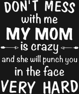 9e51bd42 dont mess with me my mom is crazy and she will pun T-Shirt