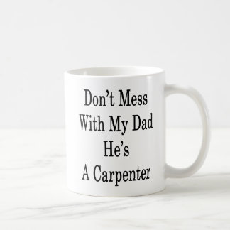 Don't Mess With My Dad He's A Carpenter Coffee Mug