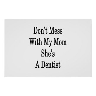 Don't Mess With My Mom She's A Dentist Poster