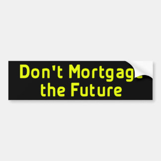 Don't Mortgage The Future BumperSticker Bumper Sticker