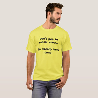 Don't pee in yellow snow... It's already been done T-Shirt