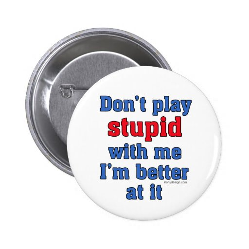 Don't Play Stupid With Me Button