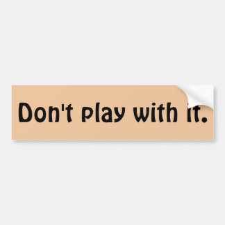 Don't play with it Quote Bumper Sticker