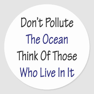 Don't Pollute The Ocean Think Of Those Who Live In Classic Round Sticker