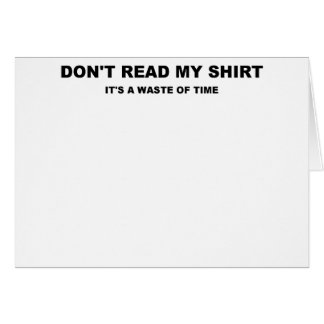 DONT READ MY SHIRT ITS A WASTE OF TIME.png Greeting Card