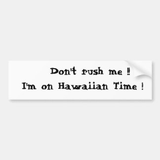 Don't rush me !!  I'm on Hawaiian Time ! Bumper Sticker