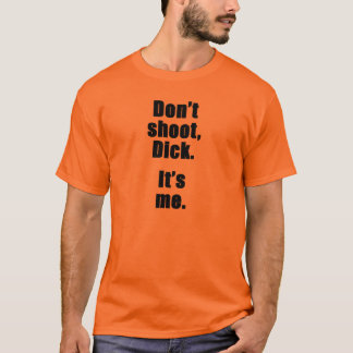 Don't shoot, Dick.  It's me. T-Shirt