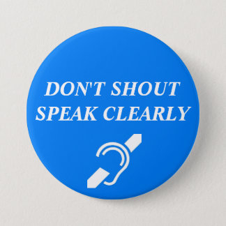 DON'T SHOUT, SPEAK CLEARLY 3 INCH ROUND BUTTON