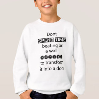 dont spend time beating on a wall hoping to transf sweatshirt