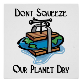 Don't squeeze our planet dry posters