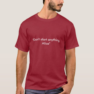 """Don't start anything, Alice"" T-Shirt"