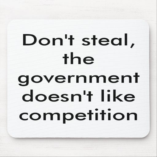 Don't steal, the government doesn't like compet... mousepads