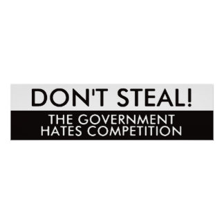 Don't Steal The Government Hates Competition Print