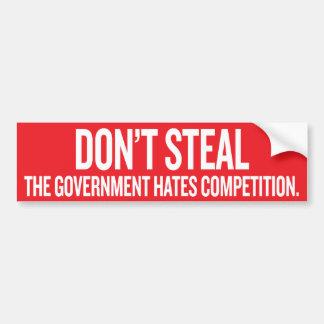 Dont Steal The Government Hates Competition Sticke Bumper Sticker