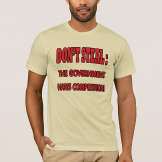 Don't steal, the government hates competition! T-Shirt