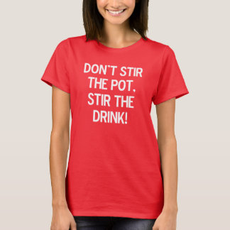 Don't stir the pot, stir the drink. T-Shirt