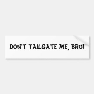 Don't Tailgate Me Bro : Bumper Sticker
