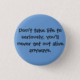 Don't take life to seriously, you'll never get ... 1 inch round button