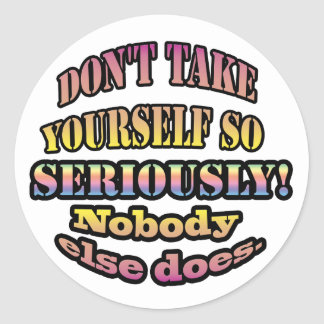 Don't take yourself so seriously. classic round sticker